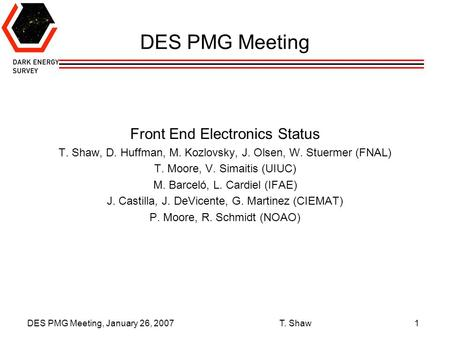 DES PMG Meeting, January 26, 2007 T. Shaw1 DES PMG Meeting Front End Electronics Status T. Shaw, D. Huffman, M. Kozlovsky, J. Olsen, W. Stuermer (FNAL)
