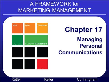 A FRAMEWORK for MARKETING MANAGEMENT Kotler KellerCunningham Chapter 17 Managing Personal Communications.