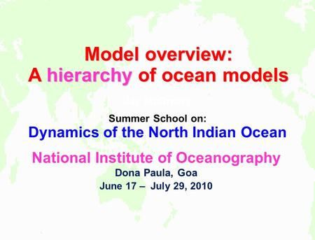 Model overview: A hierarchy of ocean models Jay McCreary Summer School on: Dynamics of the North Indian Ocean National Institute of Oceanography Dona Paula,