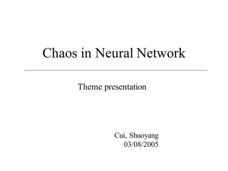Chaos in Neural Network Theme presentation Cui, Shuoyang 03/08/2005.