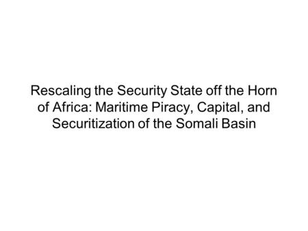 Rescaling the Security State off the Horn of Africa: Maritime Piracy, Capital, and Securitization of the Somali Basin.