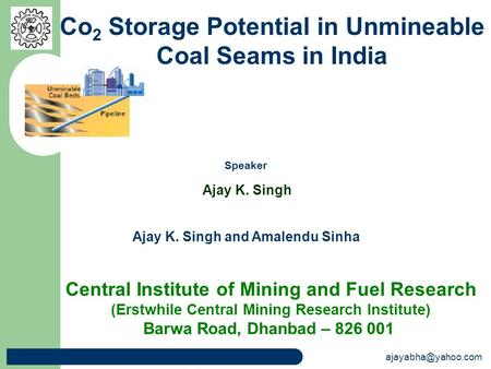 Ajay K. Singh and Amalendu Sinha Co 2 Storage Potential in Unmineable Coal Seams in India Central Institute of Mining and Fuel Research.