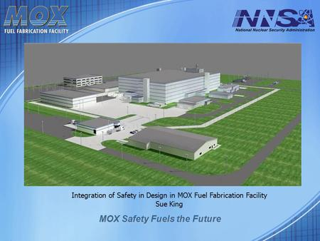 MOX Safety Fuels the Future Integration of Safety in Design in MOX Fuel Fabrication Facility Sue King.