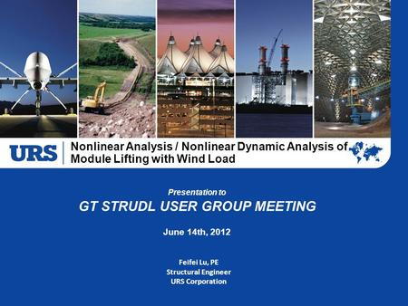 Presentation to GT STRUDL USER GROUP MEETING June 14th, 2012 Feifei Lu, PE Structural Engineer URS Corporation Nonlinear Analysis / Nonlinear Dynamic Analysis.