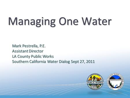 Managing One Water Mark Pestrella, P.E. Assistant Director LA County Public Works Southern California Water Dialog Sept 27, 2011.