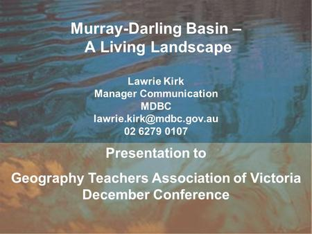 Murray-Darling Basin – A Living Landscape Lawrie Kirk Manager Communication MDBC 02 6279 0107 Presentation to Geography Teachers.
