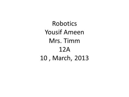Robotics Yousif Ameen Mrs. Timm 12A 10, March, 2013.