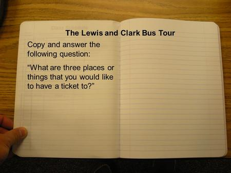 "The Lewis and Clark Bus Tour Copy and answer the following question: ""What are three places or things that you would like to have a ticket to?"""