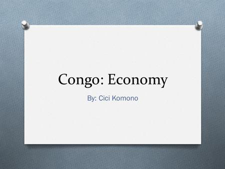 Congo: Economy By: Cici Komono. Economy (1) O O Gross National Product; USD $8,123,000,000 (1991) GDPGDP (nominal)2011 est imate - Total$15.668 billion.