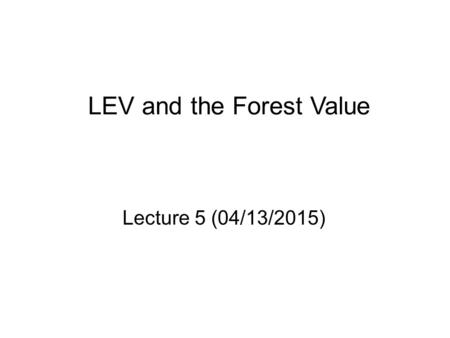 LEV and the Forest Value Lecture 5 (04/13/2015). The Financially Optimal Rotation Age.