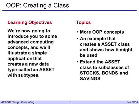 Fall 2006AE6382 Design Computing1 OOP: Creating a Class More OOP concepts An example that creates a ASSET class and shows how it might be used Extend the.
