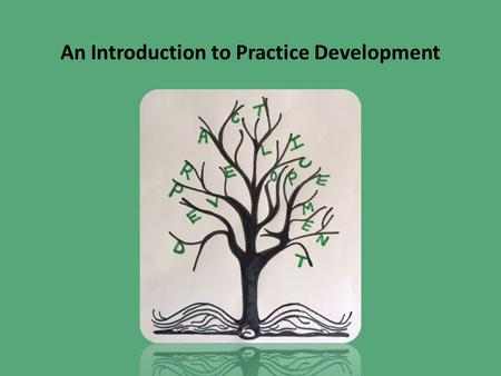 An Introduction to Practice Development. Magical History Tour of PD 1980s Nursing Development Unit Burford, Oxford 1990s PD Units PD hospital roles Evidence.