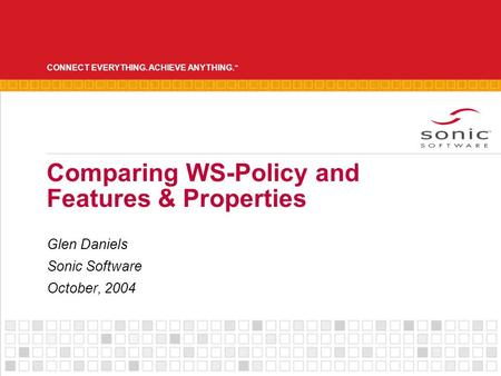 CONNECT EVERYTHING. ACHIEVE ANYTHING. ™ Comparing WS-Policy and Features & Properties Glen Daniels Sonic Software October, 2004.
