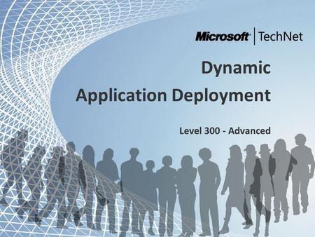 TechNet and Community Tour - Dynamic IT Dynamic Application Deployment Level 300 - Advanced.