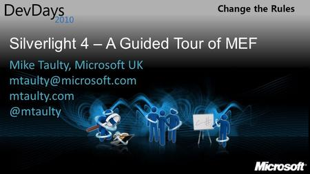 Change the Rules Silverlight 4 – A Guided Tour of MEF Mike Taulty, Microsoft UK
