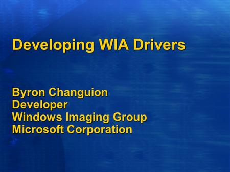 Developing WIA Drivers Byron Changuion Developer Windows Imaging Group Microsoft Corporation.