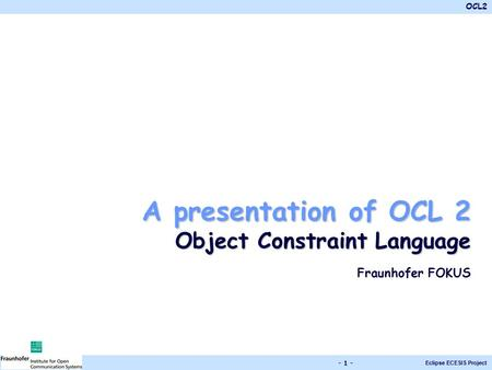 A presentation of OCL 2 Object Constraint Language Fraunhofer FOKUS.