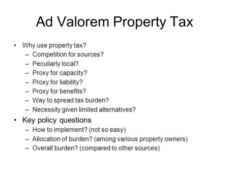 Ad Valorem Property Tax Why use property tax? –Competition for sources? –Peculiarly local? –Proxy for capacity? –Proxy for liability? –Proxy for benefits?