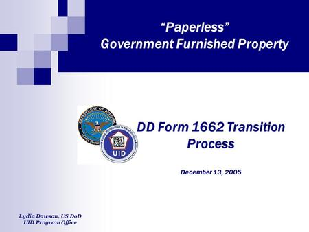 """Paperless"" Government Furnished Property DD Form 1662 Transition Process December 13, 2005 Lydia Dawson, US DoD UID Program Office."