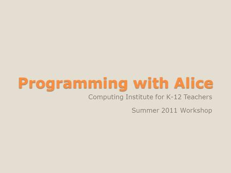 Programming with Alice Computing Institute for K-12 Teachers Summer 2011 Workshop.