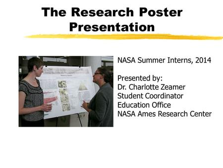 The Research Poster Presentation NASA Summer Interns, 2014 Presented by: Dr. Charlotte Zeamer Student Coordinator Education Office NASA Ames Research Center.