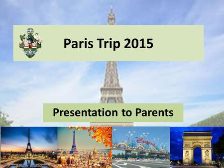 Paris Trip 2015 Presentation to Parents Please can everyone turn off their mobile phones so that there are no distractions during the presentation. Thank.