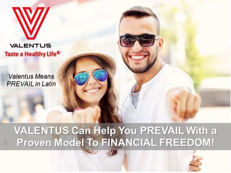 Valentus Means PREVAIL in Latin VALENTUS Can Help You PREVAIL With a Proven Model To FINANCIAL FREEDOM!