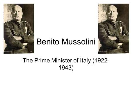 Benito Mussolini The Prime Minister of Italy (1922- 1943)