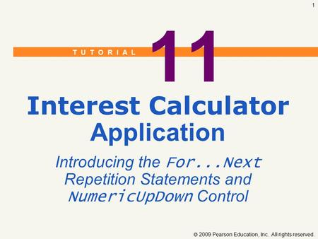 T U T O R I A L  2009 Pearson Education, Inc. All rights reserved. 1 11 Interest Calculator Application Introducing the For...Next Repetition Statements.
