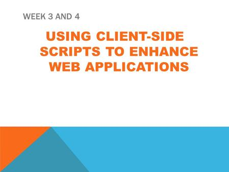 WEEK 3 AND 4 USING CLIENT-SIDE SCRIPTS TO ENHANCE WEB APPLICATIONS.