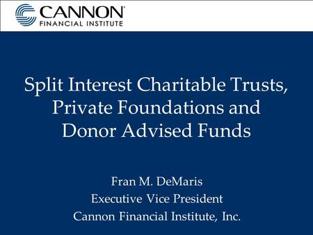 Split Interest Charitable Trusts, Private Foundations and Donor Advised Funds Fran M. DeMaris Executive Vice President Cannon Financial Institute, Inc.