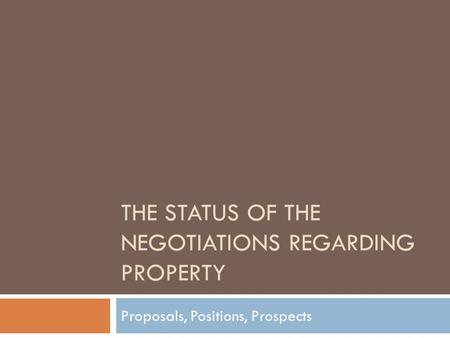 THE STATUS OF THE NEGOTIATIONS REGARDING PROPERTY Proposals, Positions, Prospects.