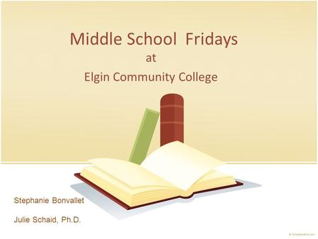 Middle School Fridays at Elgin Community College Stephanie Bonvallet Julie Schaid, Ph.D.