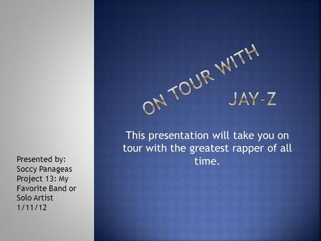 This presentation will take you on tour with the greatest rapper of all time. Presented by: Soccy Panageas Project 13: My Favorite Band or Solo Artist.