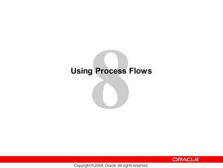 8 Copyright © 2009, Oracle. All rights reserved. Using Process Flows.