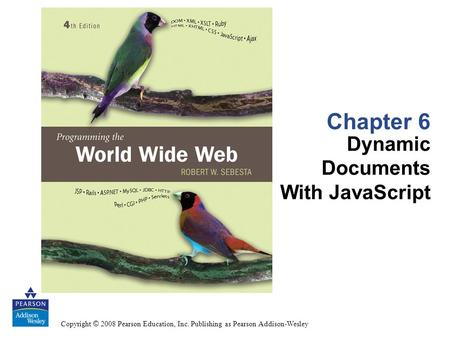 Copyright © 2008 Pearson Education, Inc. Publishing as Pearson Addison-Wesley Chapter 6 Dynamic Documents With JavaScript.