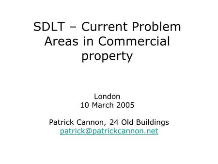 SDLT – Current Problem Areas in Commercial property London 10 March 2005 Patrick Cannon, 24 Old Buildings