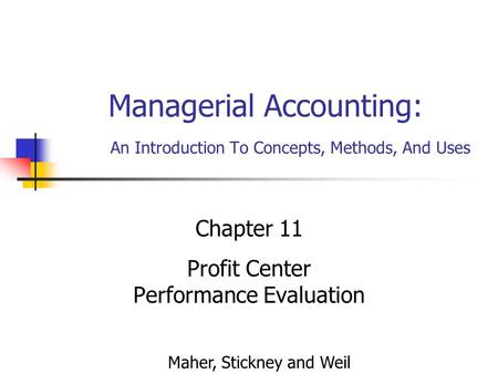 Managerial Accounting: An Introduction To Concepts, Methods, And Uses Chapter 11 Profit Center Performance Evaluation Maher, Stickney and Weil.