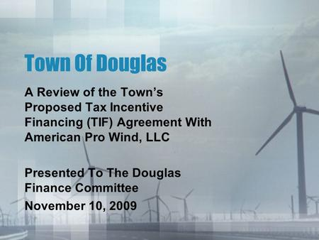 Town Of Douglas A Review of the Town's Proposed Tax Incentive Financing (TIF) Agreement With American Pro Wind, LLC Presented To The Douglas Finance Committee.