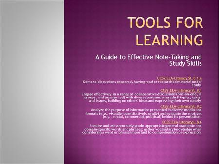 A Guide to Effective Note-Taking and Study Skills CCSS.ELA-Literacy.SL.8.1.a CCSS.ELA-Literacy.SL.8.1.a Come to discussions prepared, having read or researched.