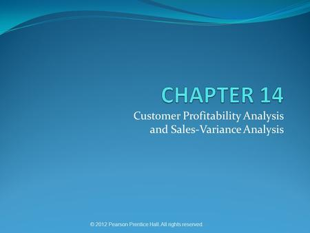 © 2012 Pearson Prentice Hall. All rights reserved. Customer Profitability Analysis and Sales-Variance Analysis.