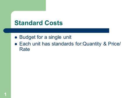 Standard Costs Budget for a single unit Each unit has standards for:Quantity & Price/ Rate 1.