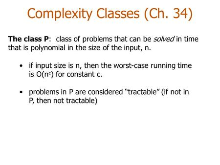 Complexity Classes (Ch. 34) The class P: class of problems that can be solved in time that is polynomial in the size of the input, n. if input size is.
