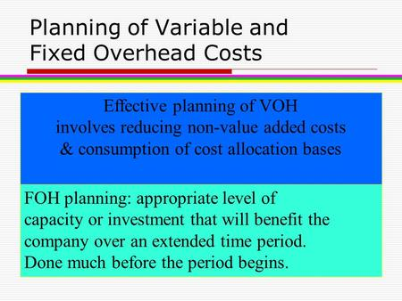 Planning of Variable and Fixed Overhead Costs Effective planning of VOH involves reducing non-value added costs & consumption of cost allocation bases.