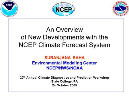 An Overview of New Developments with the NCEP Climate Forecast System SURANJANA SAHA Environmental Modeling Center NCEP/NWS/NOAA 20 th Annual Climate Diagnostics.