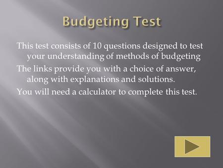 This test consists of 10 questions designed to test your understanding of methods of budgeting The links provide you with a choice of answer, along with.
