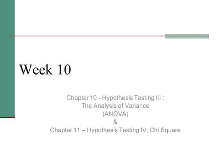 Week 10 Chapter 10 - Hypothesis Testing III : The Analysis of Variance (ANOVA) & Chapter 11 – Hypothesis Testing IV: Chi Square.