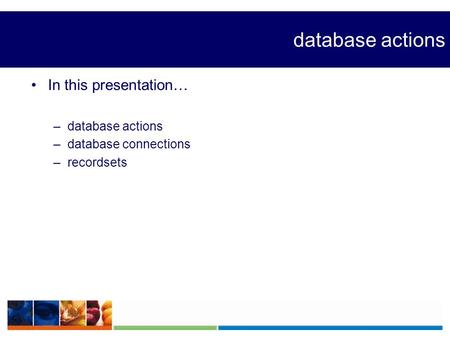 Database actions In this presentation… –database actions –database connections –recordsets.