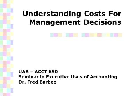 Understanding Costs For Management Decisions UAA – ACCT 650 Seminar in Executive Uses of Accounting Dr. Fred Barbee.