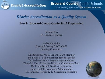 1 District Accreditation as a Quality System Part I: Broward County Grades K-12 Preparation Presented by Dr. Linda D. Harper on behalf of the Broward County.